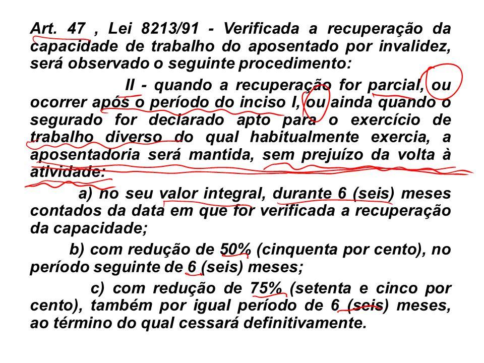 Art. 47 , Lei 8213/91 - Verificada a recuperação da capacidade de trabalho do aposentado por invalidez, será observado o seguinte procedimento: