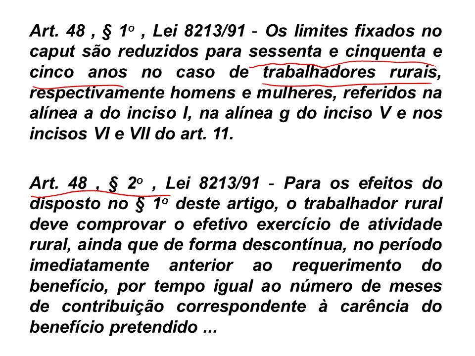 Art. 48 , § 1o , Lei 8213/91 - Os limites fixados no caput são reduzidos para sessenta e cinquenta e cinco anos no caso de trabalhadores rurais, respectivamente homens e mulheres, referidos na alínea a do inciso I, na alínea g do inciso V e nos incisos VI e VII do art. 11.