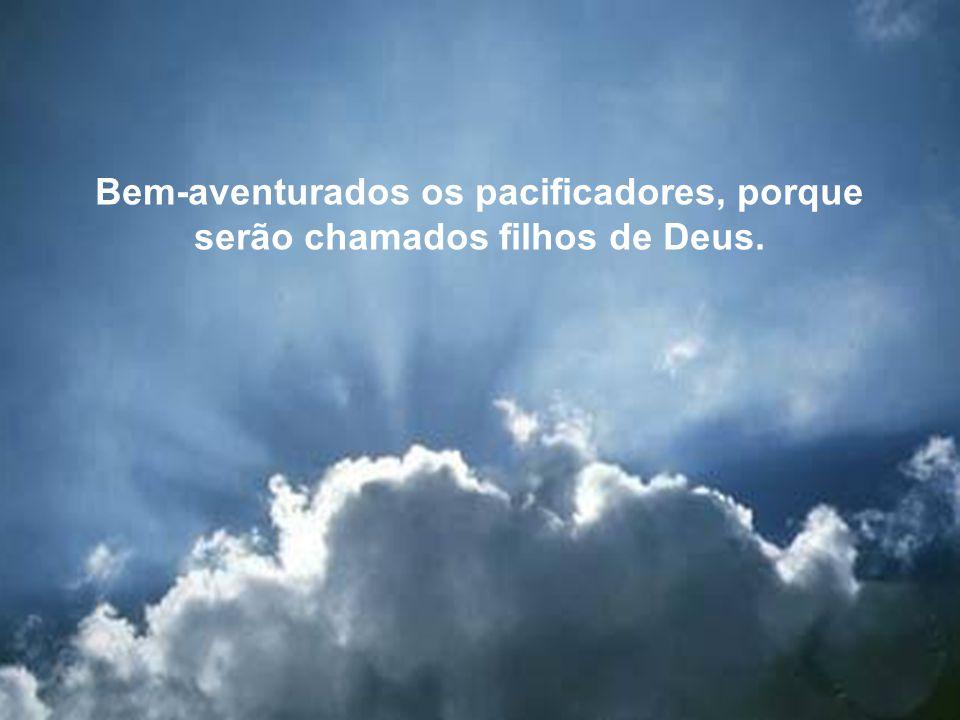 Bem-aventurados os pacificadores, porque serão chamados filhos de Deus.