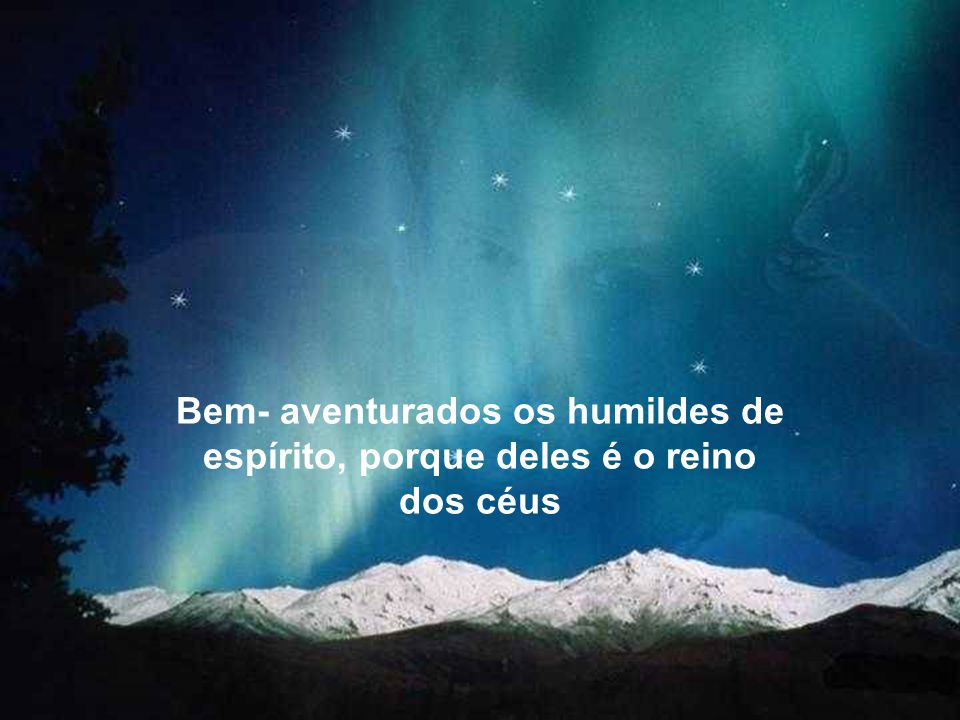 Bem- aventurados os humildes de espírito, porque deles é o reino dos céus