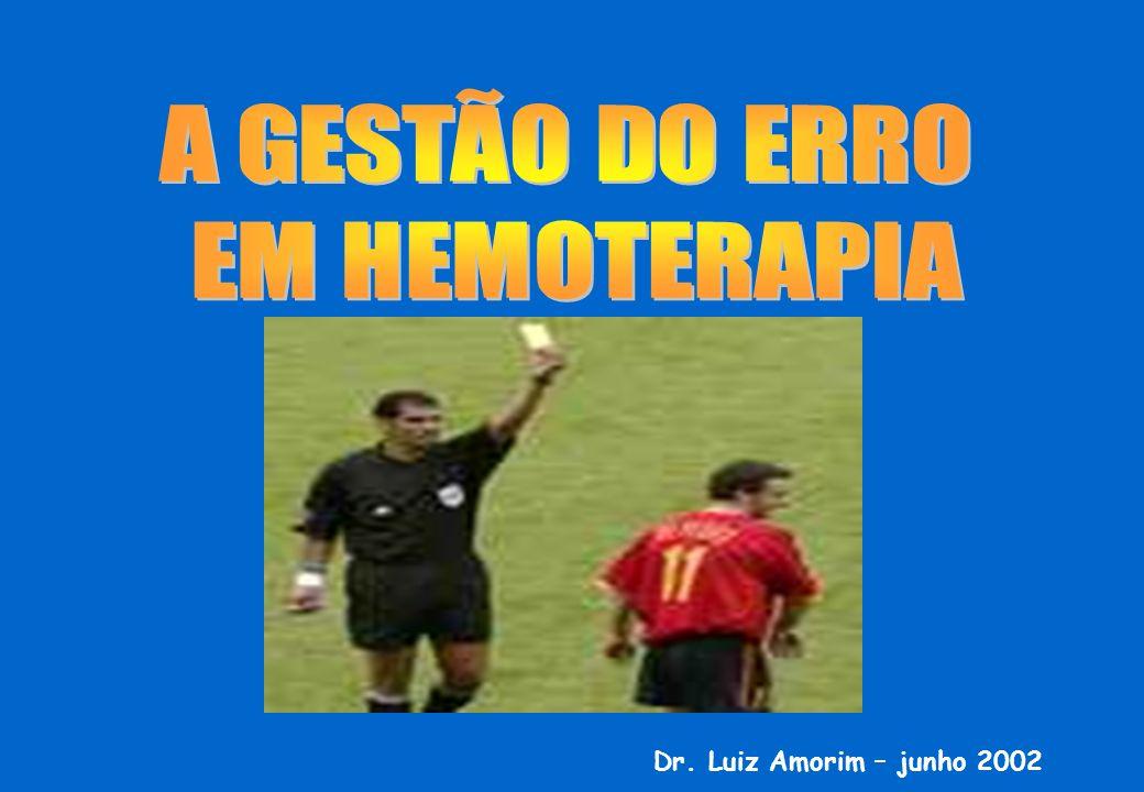 A GESTÃO DO ERRO EM HEMOTERAPIA Dr. Luiz Amorim – junho 2002