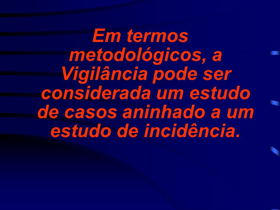 Em termos metodológicos, a Vigilância pode ser considerada um estudo de casos aninhado a um estudo de incidência.