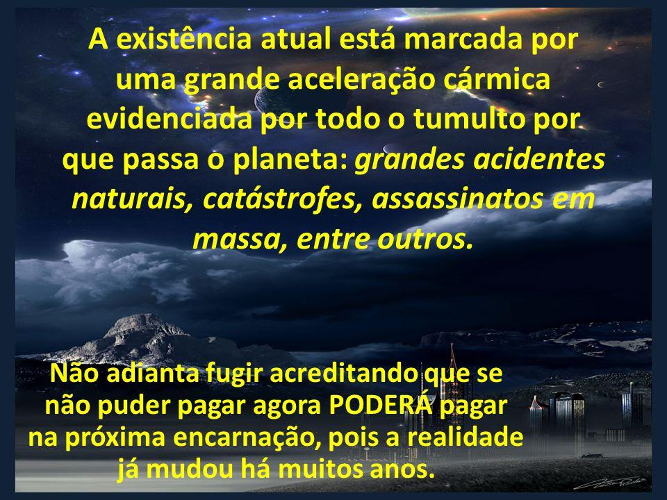 A existência atual está marcada por uma grande aceleração cármica evidenciada por todo o tumulto por que passa o planeta: grandes acidentes naturais, catástrofes, assassinatos em massa, entre outros.