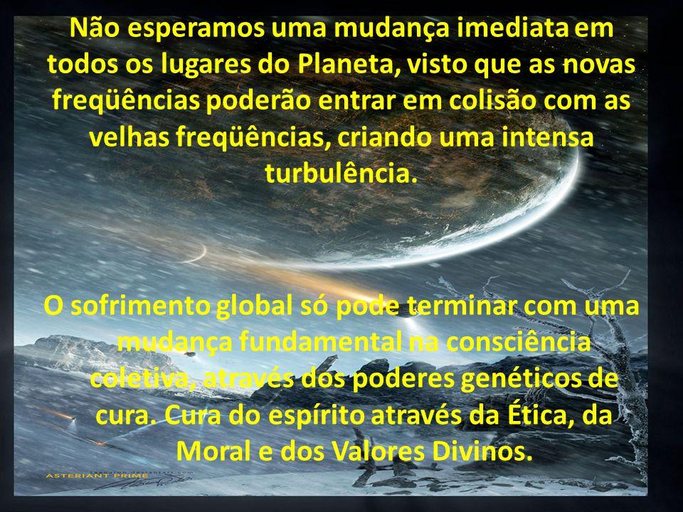Não esperamos uma mudança imediata em todos os lugares do Planeta, visto que as novas freqüências poderão entrar em colisão com as velhas freqüências, criando uma intensa turbulência.