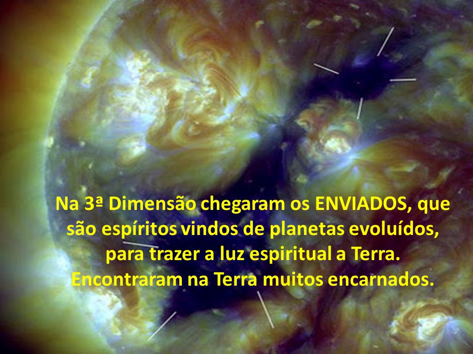 Na 3ª Dimensão chegaram os ENVIADOS, que são espíritos vindos de planetas evoluídos, para trazer a luz espiritual a Terra.