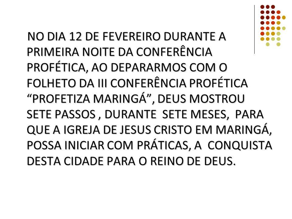 NO DIA 12 DE FEVEREIRO DURANTE A PRIMEIRA NOITE DA CONFERÊNCIA PROFÉTICA, AO DEPARARMOS COM O FOLHETO DA III CONFERÊNCIA PROFÉTICA PROFETIZA MARINGÁ , DEUS MOSTROU SETE PASSOS , DURANTE SETE MESES, PARA QUE A IGREJA DE JESUS CRISTO EM MARINGÁ, POSSA INICIAR COM PRÁTICAS, A CONQUISTA DESTA CIDADE PARA O REINO DE DEUS.