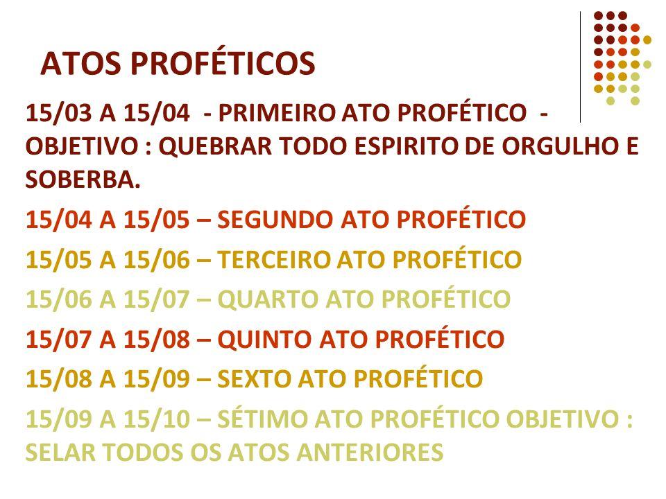ATOS PROFÉTICOS 15/03 A 15/04 - PRIMEIRO ATO PROFÉTICO - OBJETIVO : QUEBRAR TODO ESPIRITO DE ORGULHO E SOBERBA.
