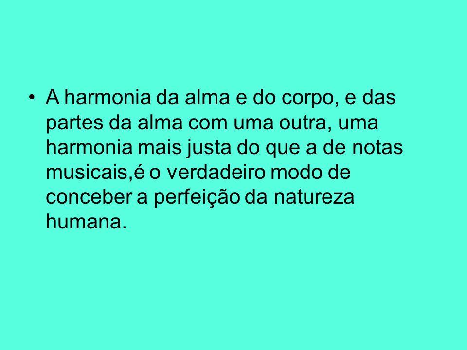 A harmonia da alma e do corpo, e das partes da alma com uma outra, uma harmonia mais justa do que a de notas musicais,é o verdadeiro modo de conceber a perfeição da natureza humana.