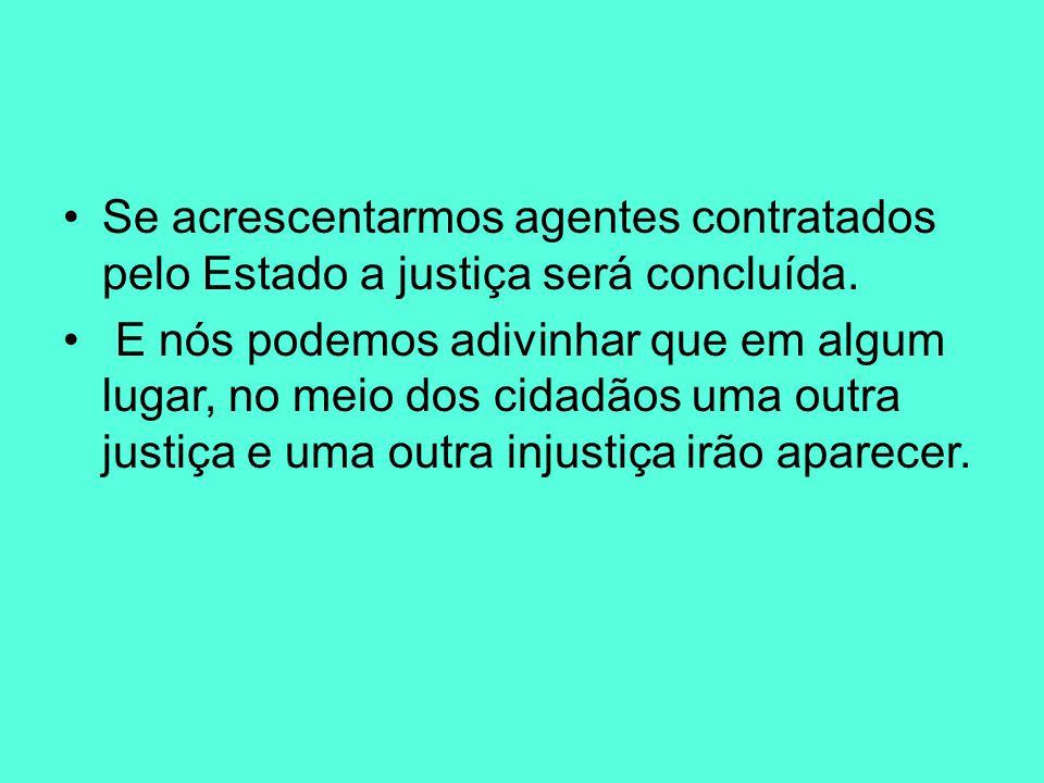 Se acrescentarmos agentes contratados pelo Estado a justiça será concluída.