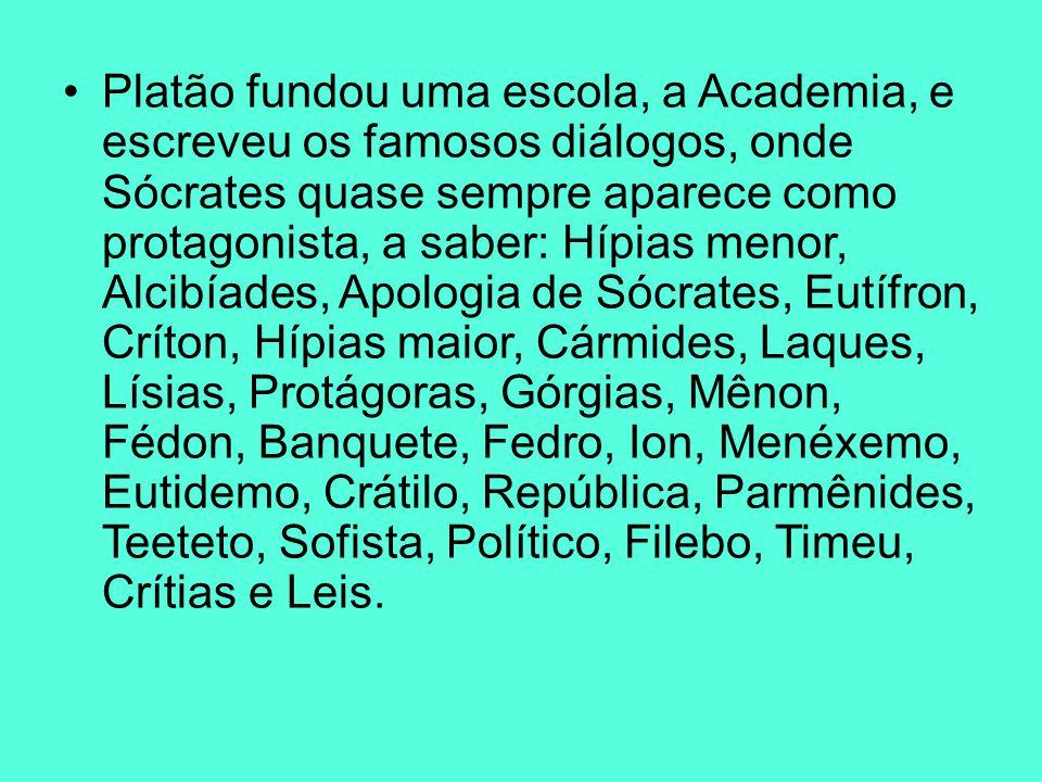 Platão fundou uma escola, a Academia, e escreveu os famosos diálogos, onde Sócrates quase sempre aparece como protagonista, a saber: Hípias menor, Alcibíades, Apologia de Sócrates, Eutífron, Críton, Hípias maior, Cármides, Laques, Lísias, Protágoras, Górgias, Mênon, Fédon, Banquete, Fedro, Ion, Menéxemo, Eutidemo, Crátilo, República, Parmênides, Teeteto, Sofista, Político, Filebo, Timeu, Crítias e Leis.