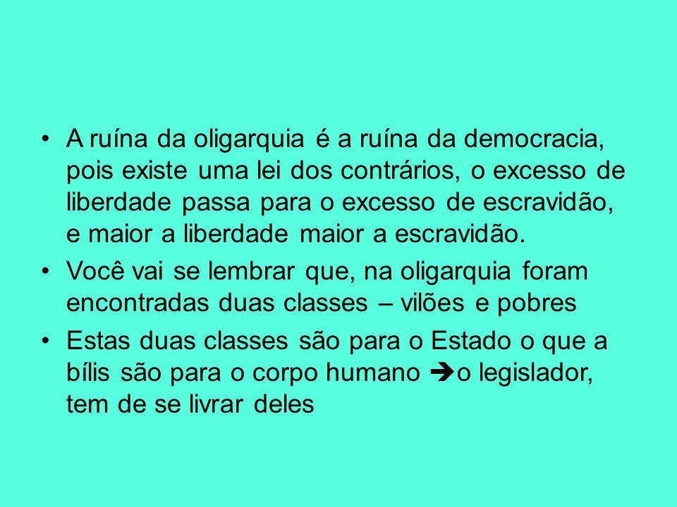 A ruína da oligarquia é a ruína da democracia, pois existe uma lei dos contrários, o excesso de liberdade passa para o excesso de escravidão, e maior a liberdade maior a escravidão.
