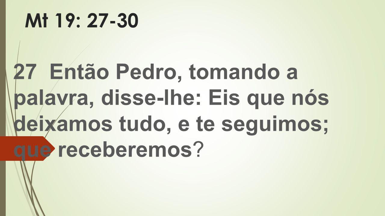 Mt 19: 27-30 27 Então Pedro, tomando a palavra, disse-lhe: Eis que nós deixamos tudo, e te seguimos; que receberemos