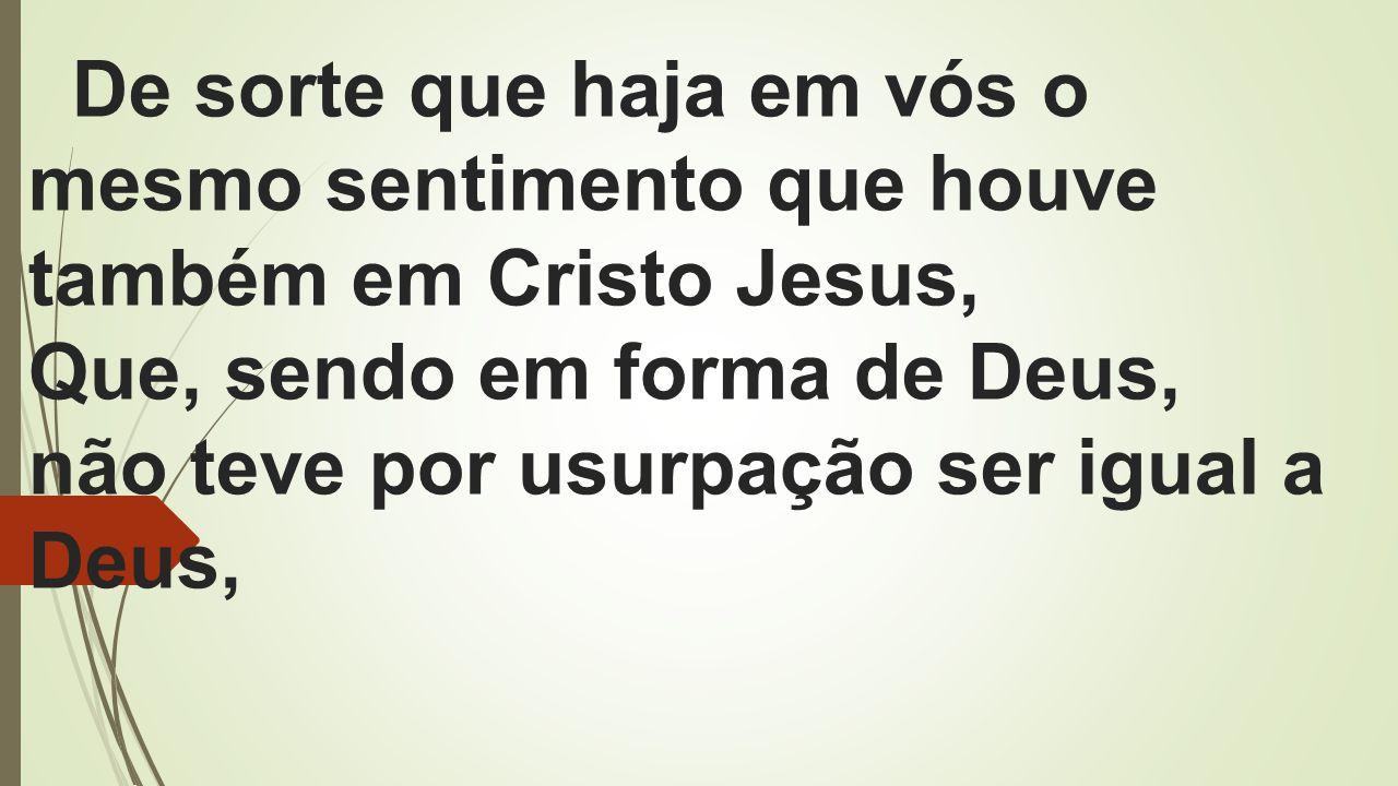 De sorte que haja em vós o mesmo sentimento que houve também em Cristo Jesus, Que, sendo em forma de Deus, não teve por usurpação ser igual a Deus,