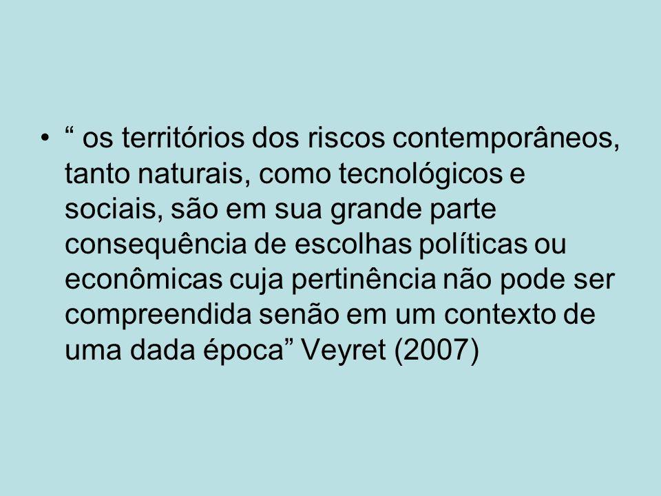 os territórios dos riscos contemporâneos, tanto naturais, como tecnológicos e sociais, são em sua grande parte consequência de escolhas políticas ou econômicas cuja pertinência não pode ser compreendida senão em um contexto de uma dada época Veyret (2007)