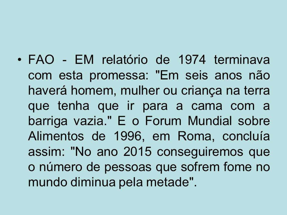 FAO - EM relatório de 1974 terminava com esta promessa: Em seis anos não haverá homem, mulher ou criança na terra que tenha que ir para a cama com a barriga vazia. E o Forum Mundial sobre Alimentos de 1996, em Roma, concluía assim: No ano 2015 conseguiremos que o número de pessoas que sofrem fome no mundo diminua pela metade .