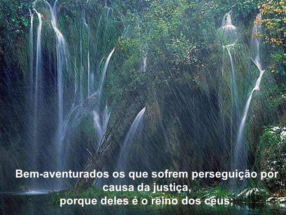 Bem-aventurados os que sofrem perseguição por causa da justiça, porque deles é o reino dos céus;