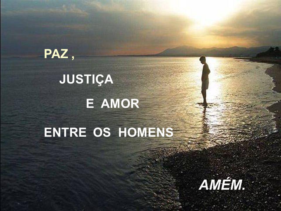 PAZ , JUSTIÇA E AMOR ENTRE OS HOMENS AMÉM.