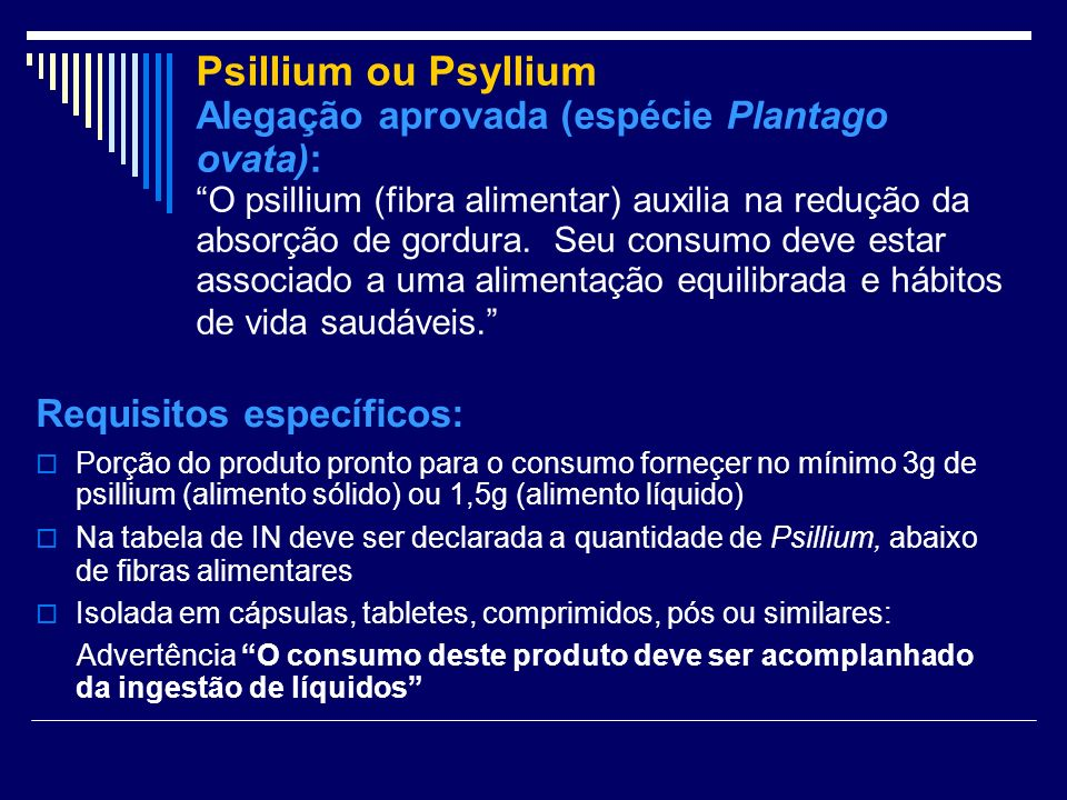 Psillium ou Psyllium Alegação aprovada (espécie Plantago ovata): O psillium (fibra alimentar) auxilia na redução da absorção de gordura. Seu consumo deve estar associado a uma alimentação equilibrada e hábitos de vida saudáveis.