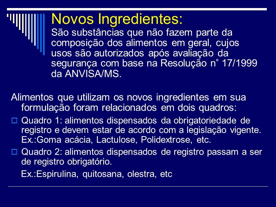 Novos Ingredientes: São substâncias que não fazem parte da composição dos alimentos em geral, cujos usos são autorizados após avaliação da segurança com base na Resolução n° 17/1999 da ANVISA/MS.