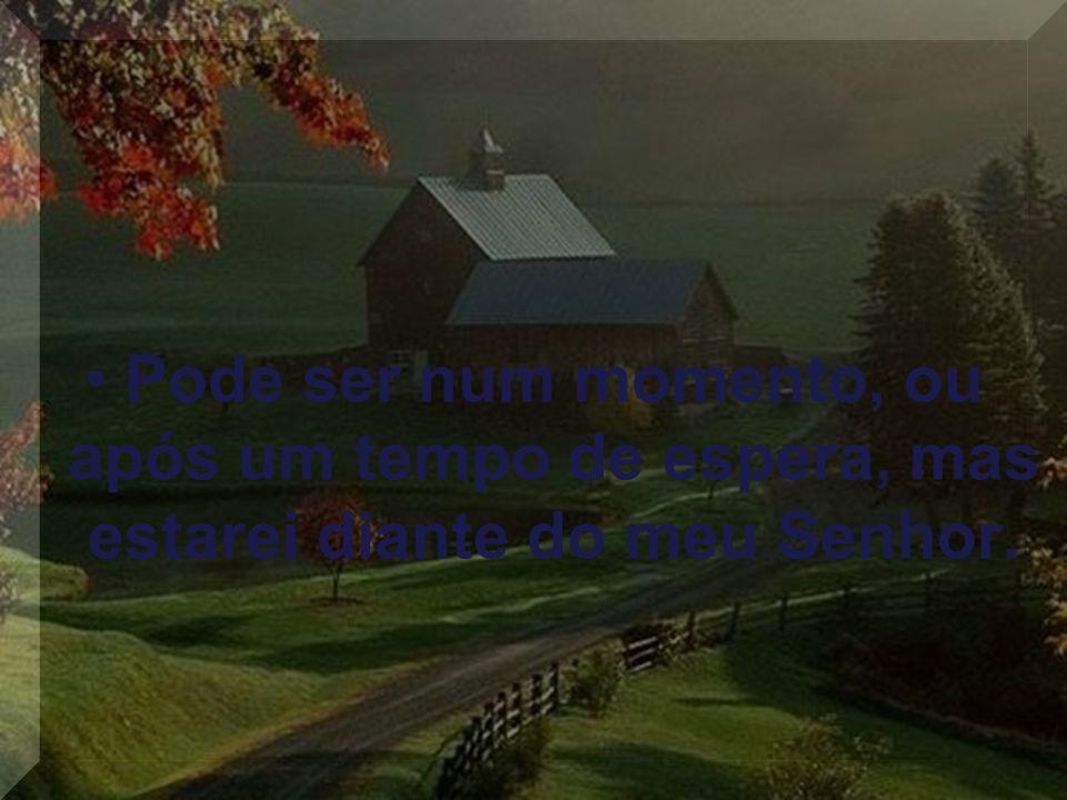 Pode ser num momento, ou após um tempo de espera, mas estarei diante do meu Senhor.