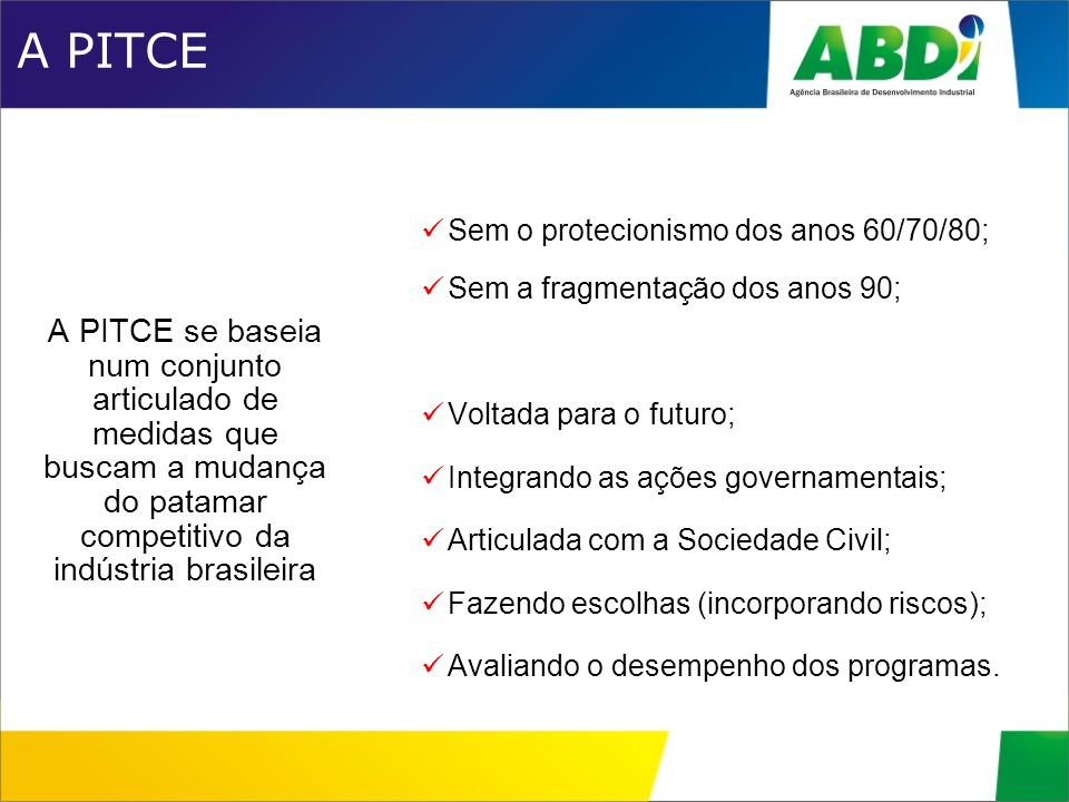 A PITCE A PITCE se baseia num conjunto articulado de medidas que buscam a mudança do patamar competitivo da indústria brasileira.