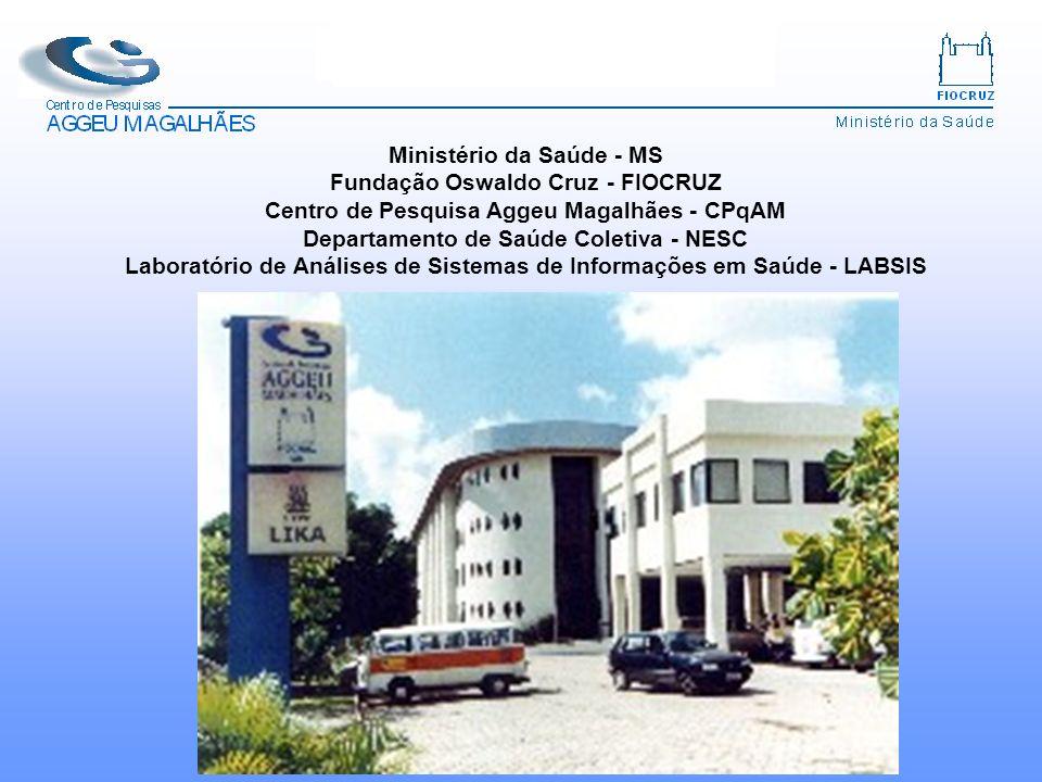 Ministério da Saúde - MS Fundação Oswaldo Cruz - FIOCRUZ Centro de Pesquisa Aggeu Magalhães - CPqAM Departamento de Saúde Coletiva - NESC Laboratório de Análises de Sistemas de Informações em Saúde - LABSIS