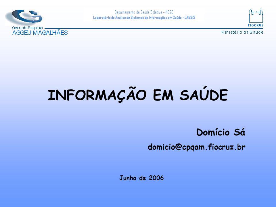 INFORMAÇÃO EM SAÚDE Domício Sá domicio@cpqam.fiocruz.br Junho de 2006