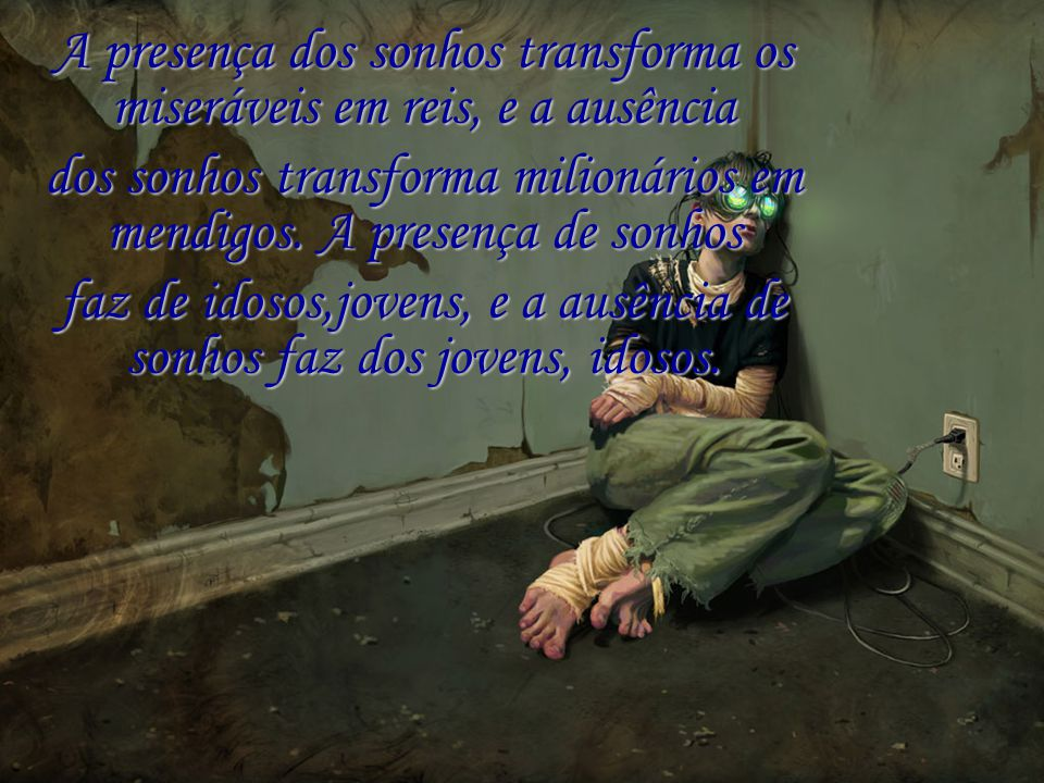 A presença dos sonhos transforma os miseráveis em reis, e a ausência