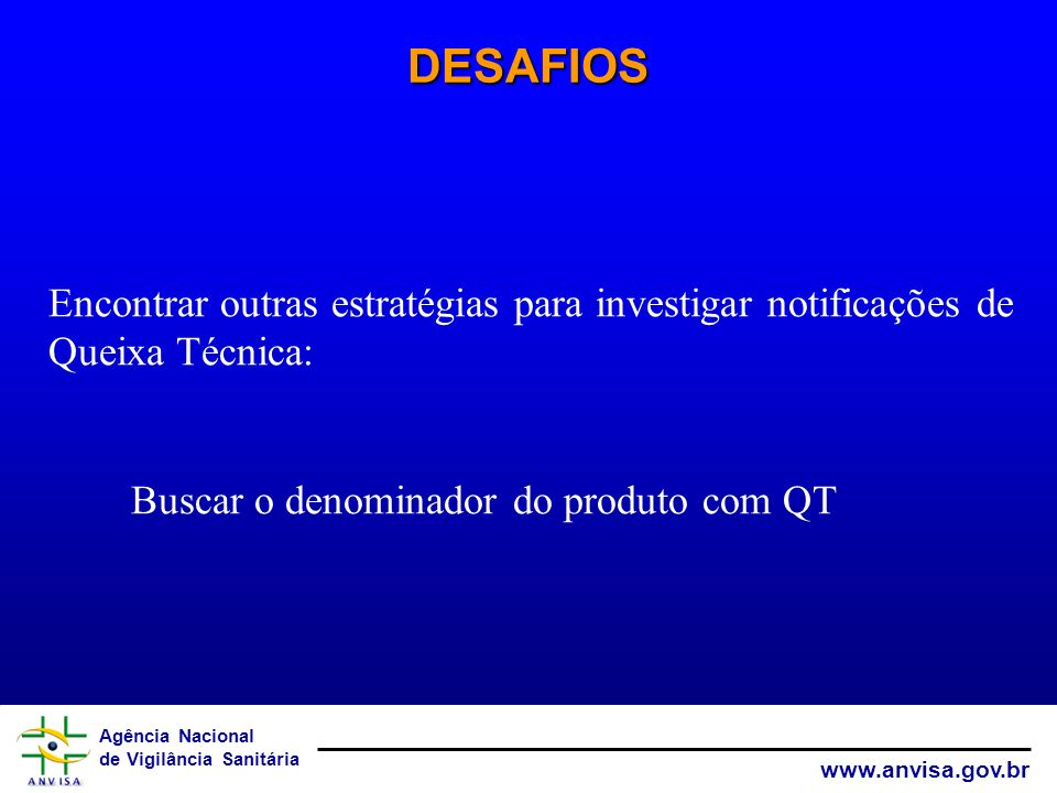 DESAFIOS Encontrar outras estratégias para investigar notificações de Queixa Técnica: Buscar o denominador do produto com QT.