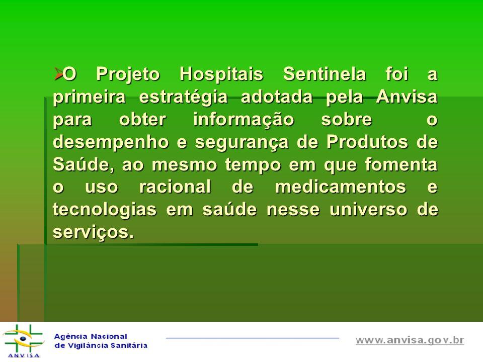 O Projeto Hospitais Sentinela foi a primeira estratégia adotada pela Anvisa para obter informação sobre o desempenho e segurança de Produtos de Saúde, ao mesmo tempo em que fomenta o uso racional de medicamentos e tecnologias em saúde nesse universo de serviços.