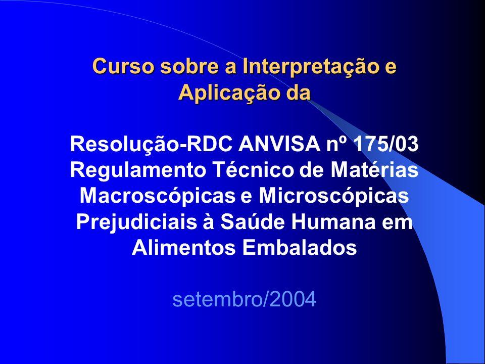 Curso sobre a Interpretação e Aplicação da Resolução-RDC ANVISA nº 175/03 Regulamento Técnico de Matérias Macroscópicas e Microscópicas Prejudiciais à Saúde Humana em Alimentos Embalados setembro/2004