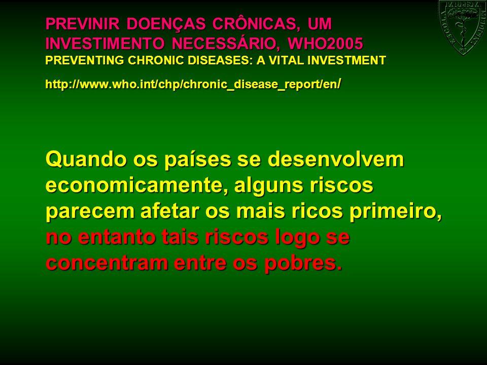 PREVINIR DOENÇAS CRÔNICAS, UM INVESTIMENTO NECESSÁRIO, WHO2005 PREVENTING CHRONIC DISEASES: A VITAL INVESTMENT http://www.who.int/chp/chronic_disease_report/en/ Quando os países se desenvolvem economicamente, alguns riscos parecem afetar os mais ricos primeiro, no entanto tais riscos logo se concentram entre os pobres.