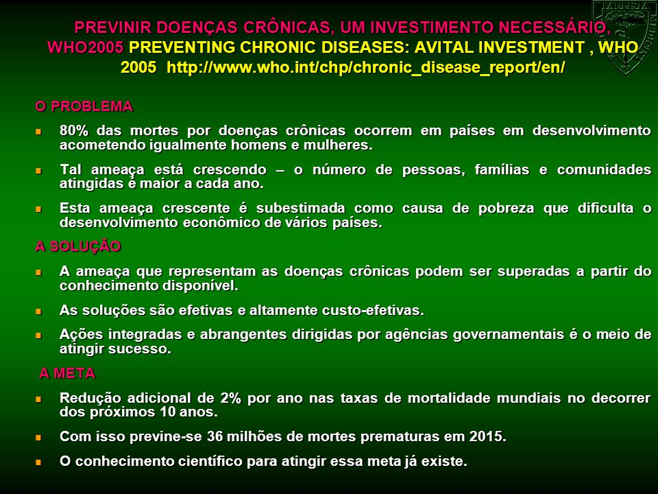 PREVINIR DOENÇAS CRÔNICAS, UM INVESTIMENTO NECESSÁRIO, WHO2005 PREVENTING CHRONIC DISEASES: AVITAL INVESTMENT , WHO 2005 http://www.who.int/chp/chronic_disease_report/en/