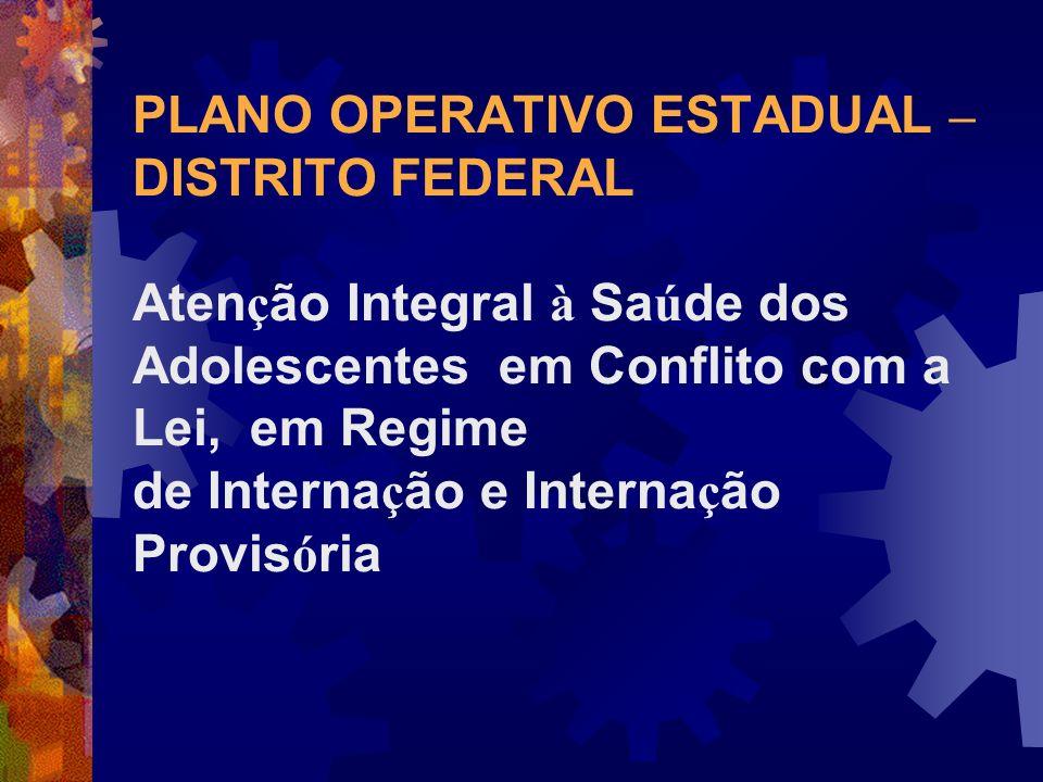 PLANO OPERATIVO ESTADUAL – DISTRITO FEDERAL Atenção Integral à Saúde dos Adolescentes em Conflito com a Lei, em Regime de Internação e Internação Provisória