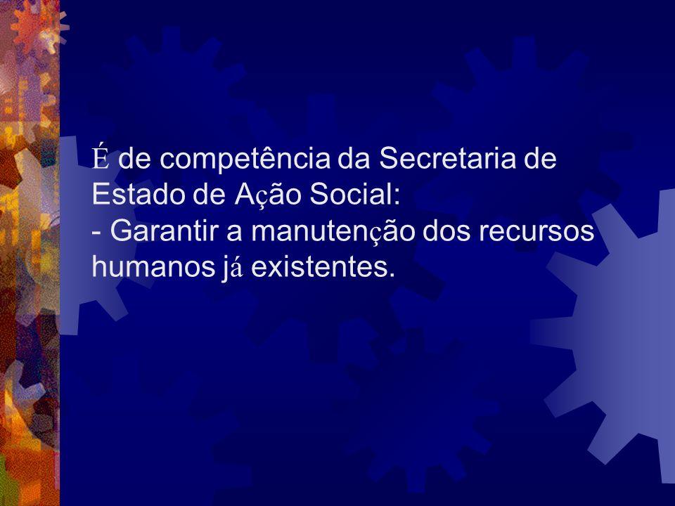 É de competência da Secretaria de Estado de Ação Social: - Garantir a manutenção dos recursos humanos já existentes.