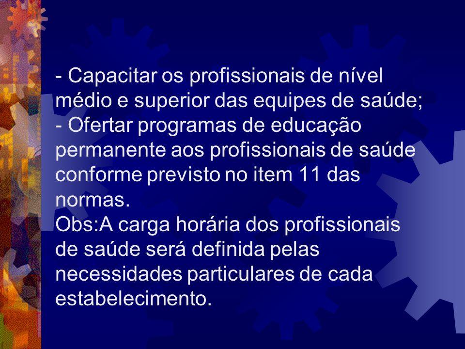 - Capacitar os profissionais de nível médio e superior das equipes de saúde; - Ofertar programas de educação permanente aos profissionais de saúde conforme previsto no item 11 das normas.