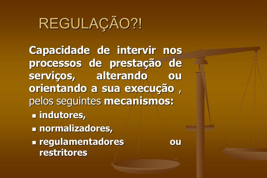 REGULAÇÃO ! Capacidade de intervir nos processos de prestação de serviços, alterando ou orientando a sua execução , pelos seguintes mecanismos: