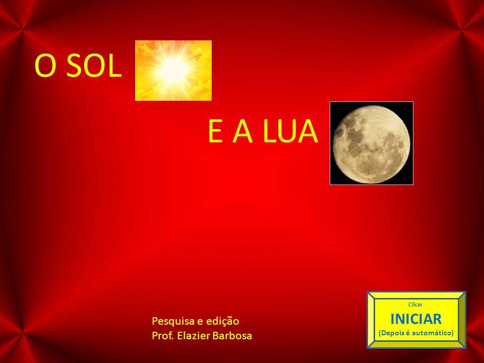 O SOL E A LUA INICIAR Pesquisa e edição Prof. Elazier Barbosa