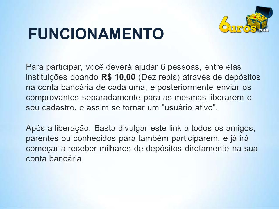 FUNCIONAMENTO Para participar, você deverá ajudar 6 pessoas, entre elas. instituições doando R$ 10,00 (Dez reais) através de depósitos.