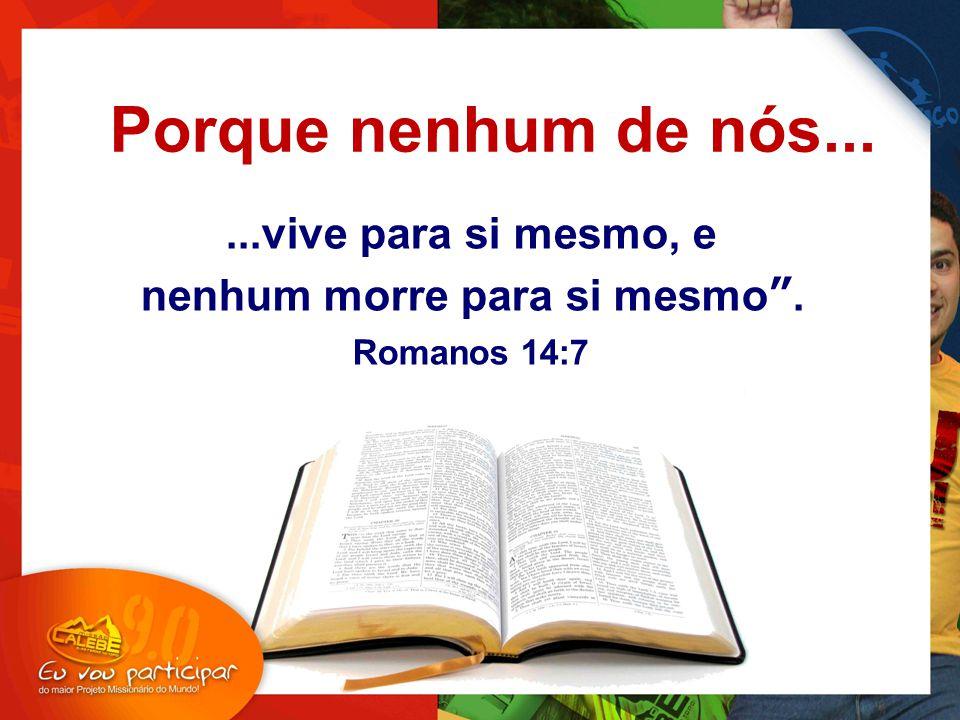 ...vive para si mesmo, e nenhum morre para si mesmo . Romanos 14:7