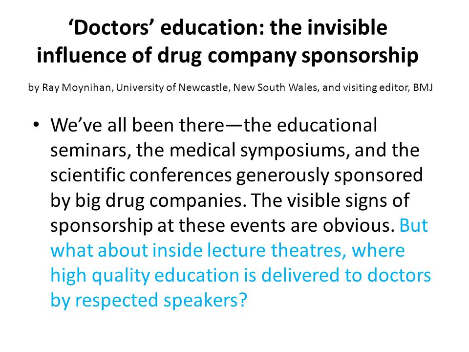 'Doctors' education: the invisible influence of drug company sponsorship by Ray Moynihan, University of Newcastle, New South Wales, and visiting editor, BMJ