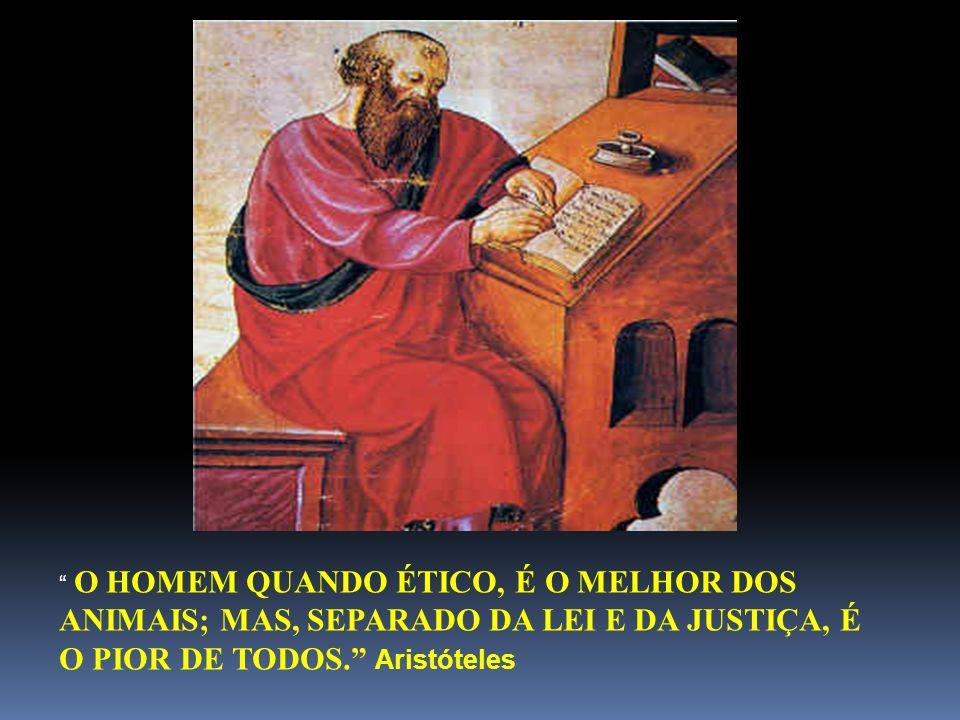 O HOMEM QUANDO ÉTICO, É O MELHOR DOS ANIMAIS; MAS, SEPARADO DA LEI E DA JUSTIÇA, É O PIOR DE TODOS. Aristóteles