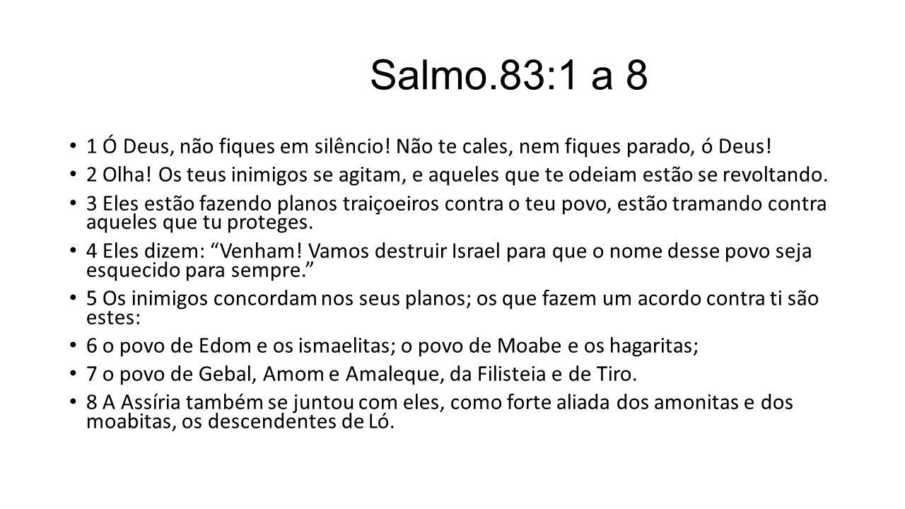 Salmo.83:1 a 8 1 Ó Deus, não fiques em silêncio! Não te cales, nem fiques parado, ó Deus!