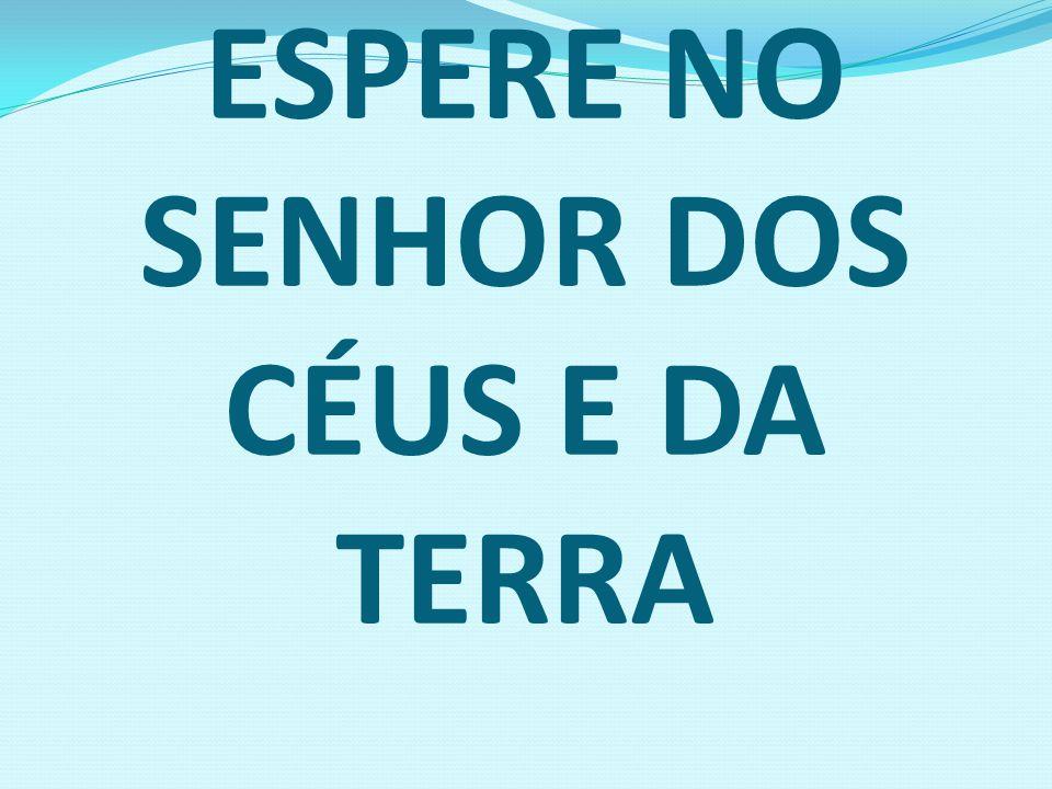ESPERE NO SENHOR DOS CÉUS E DA TERRA