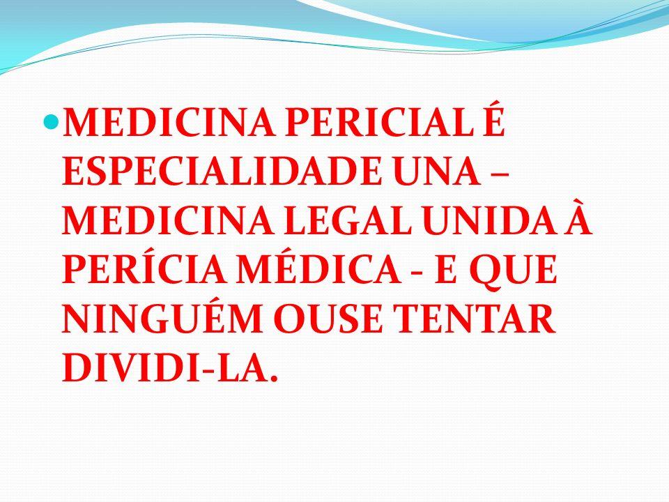 MEDICINA PERICIAL É ESPECIALIDADE UNA – MEDICINA LEGAL UNIDA À PERÍCIA MÉDICA - E QUE NINGUÉM OUSE TENTAR DIVIDI-LA.