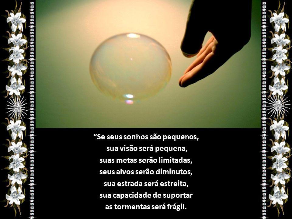Se seus sonhos são pequenos, sua visão será pequena,
