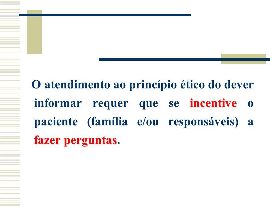 O atendimento ao princípio ético do dever informar requer que se incentive o paciente (família e/ou responsáveis) a fazer perguntas.
