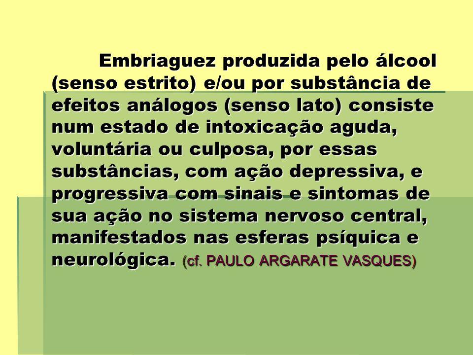 Embriaguez produzida pelo álcool (senso estrito) e/ou por substância de efeitos análogos (senso lato) consiste num estado de intoxicação aguda, voluntária ou culposa, por essas substâncias, com ação depressiva, e progressiva com sinais e sintomas de sua ação no sistema nervoso central, manifestados nas esferas psíquica e neurológica.