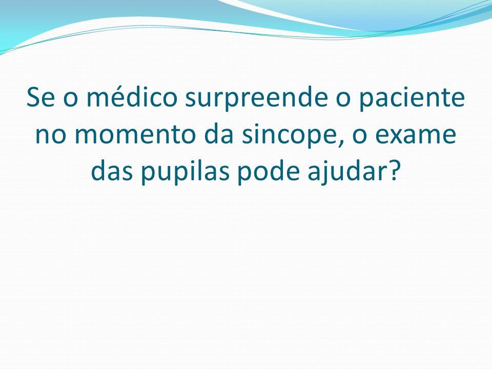 Se o médico surpreende o paciente no momento da sincope, o exame das pupilas pode ajudar