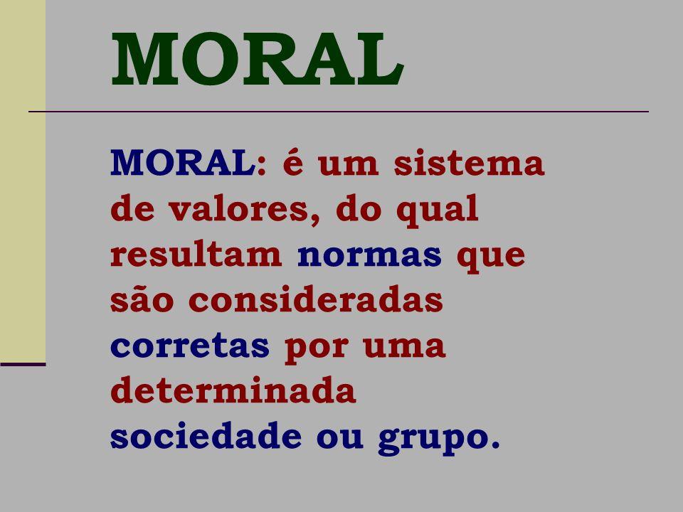 MORAL MORAL: é um sistema de valores, do qual resultam normas que são consideradas corretas por uma determinada sociedade ou grupo.